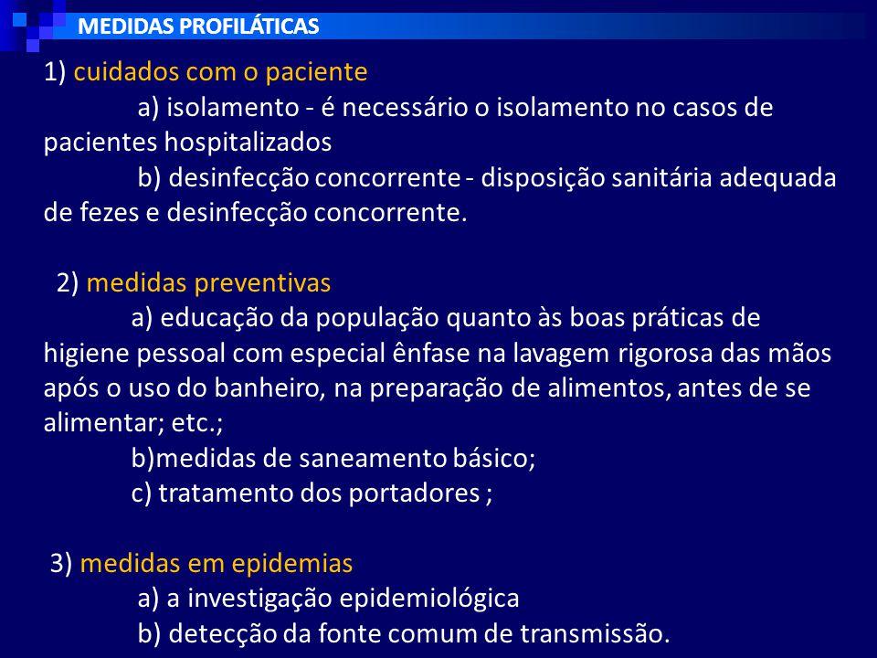 MEDIDAS PROFILÁTICAS 1) cuidados com o paciente a) isolamento - é necessário o isolamento no casos de pacientes hospitalizados b) desinfecção concorrente - disposição sanitária adequada de fezes e desinfecção concorrente.