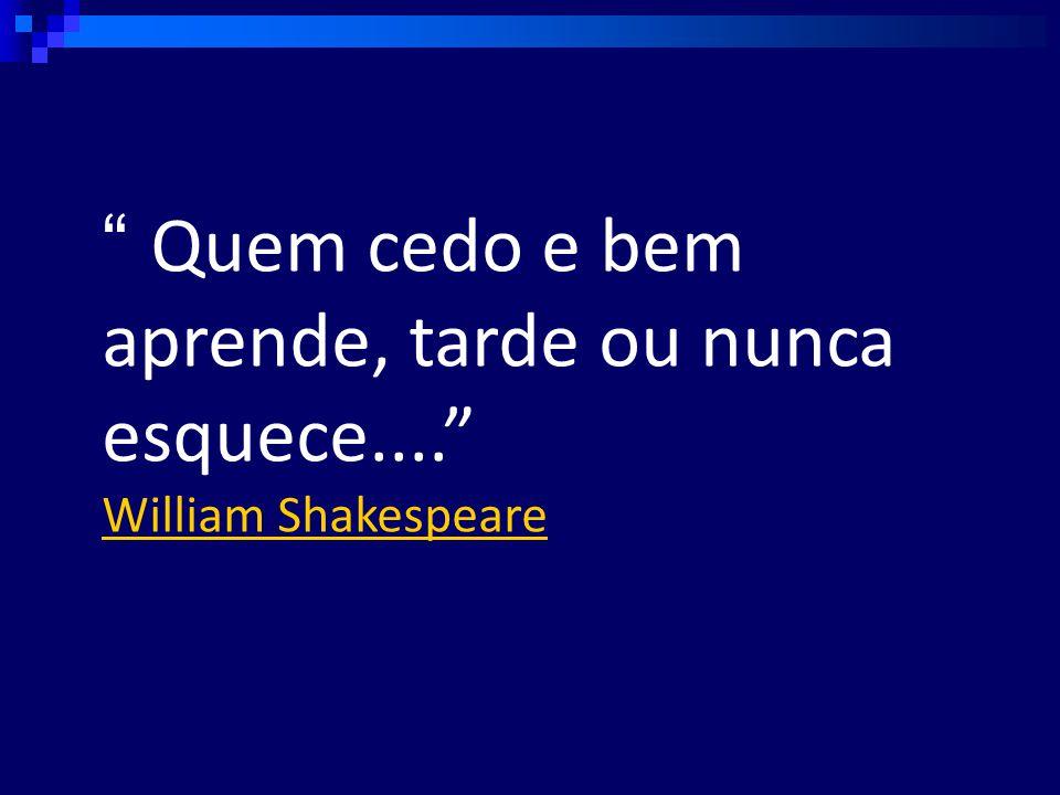 Quem cedo e bem aprende, tarde ou nunca esquece.... William Shakespeare
