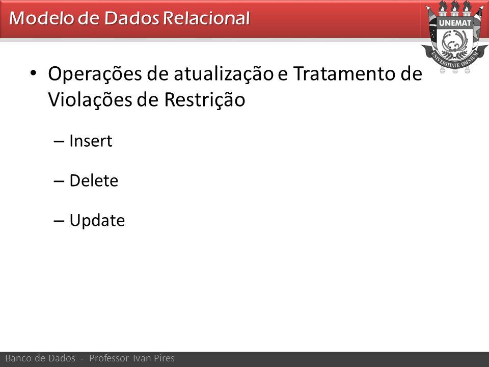 • Operações de atualização e Tratamento de Violações de Restrição – Insert – Delete – Update Banco de Dados - Professor Ivan Pires Modelo de Dados Rel