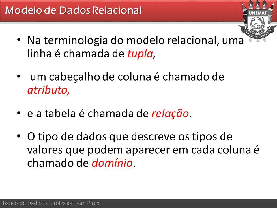 • Na terminologia do modelo relacional, uma linha é chamada de tupla, • um cabeçalho de coluna é chamado de atributo, • e a tabela é chamada de relaçã