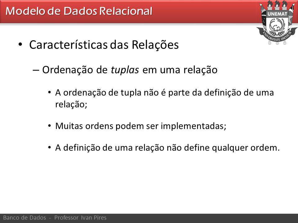 • Características das Relações – Ordenação de tuplas em uma relação • A ordenação de tupla não é parte da definição de uma relação; • Muitas ordens po