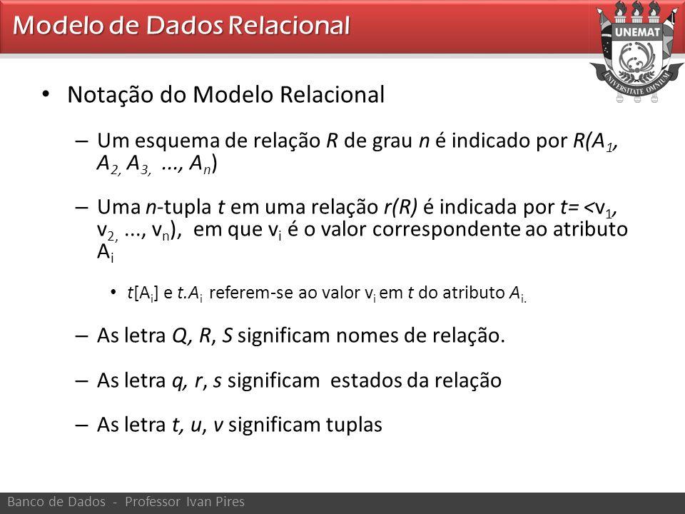 • Notação do Modelo Relacional – Ex.: • Aluno – (também indica o conjunto corrente de tuplas nessa relação [estado]) • Aluno.Nome (atributo nome da relação aluno) • Aluno.Idade (atributo idade da relação aluno) • Aluno( Nome, CPF,...) – Refere-se apenas ao esquema da relação Banco de Dados - Professor Ivan Pires Modelo de Dados Relacional