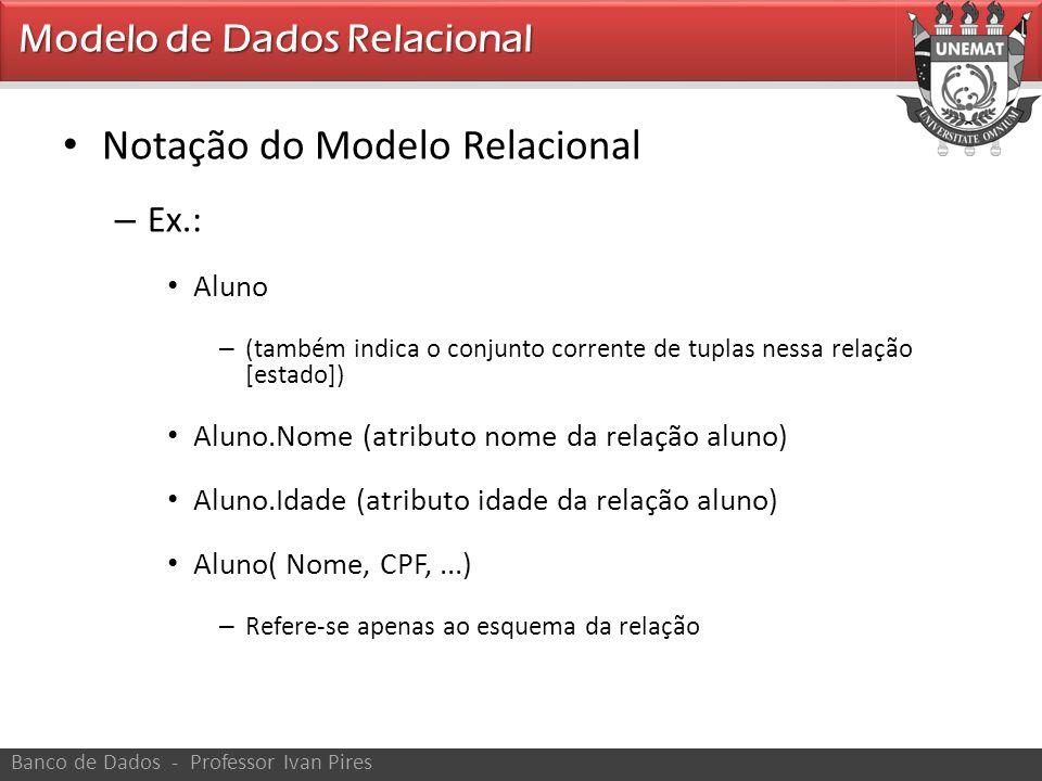 • Notação do Modelo Relacional – Ex.: • Aluno – (também indica o conjunto corrente de tuplas nessa relação [estado]) • Aluno.Nome (atributo nome da re