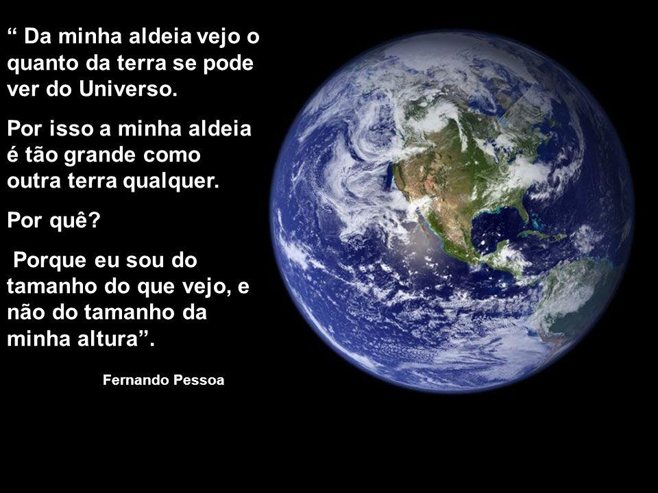 """"""" Da minha aldeia vejo o quanto da terra se pode ver do Universo. Por isso a minha aldeia é tão grande como outra terra qualquer. Por quê? Porque eu s"""