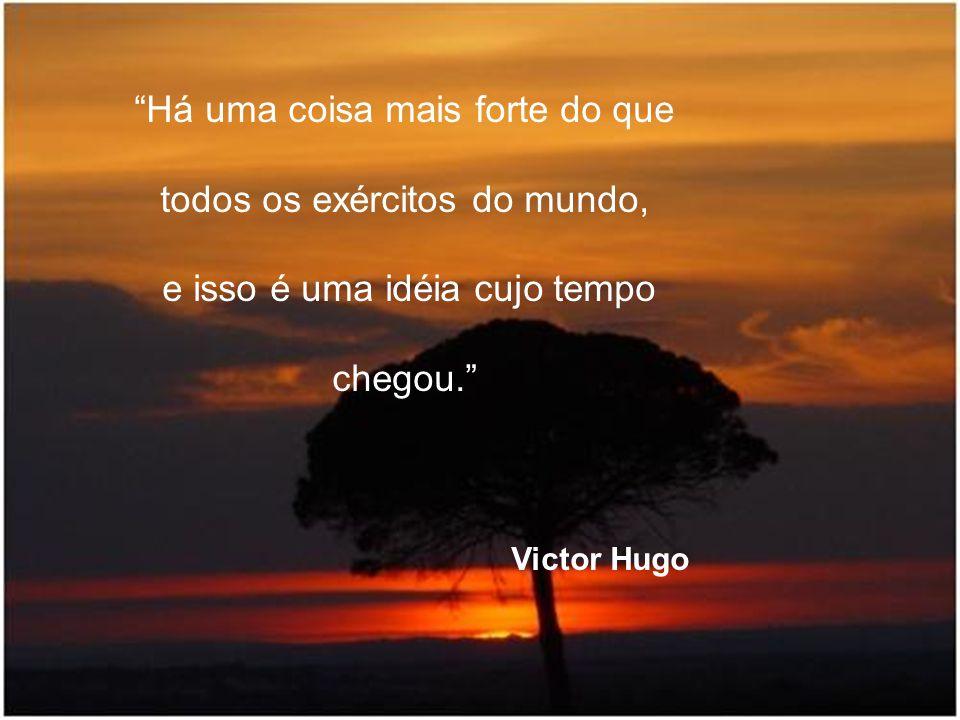 """""""Há uma coisa mais forte do que todos os exércitos do mundo, e isso é uma idéia cujo tempo chegou."""" Victor Hugo"""