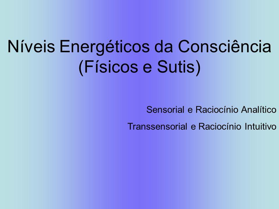 Níveis Energéticos da Consciência (Físicos e Sutis) Sensorial e Raciocínio Analítico Transsensorial e Raciocínio Intuitivo
