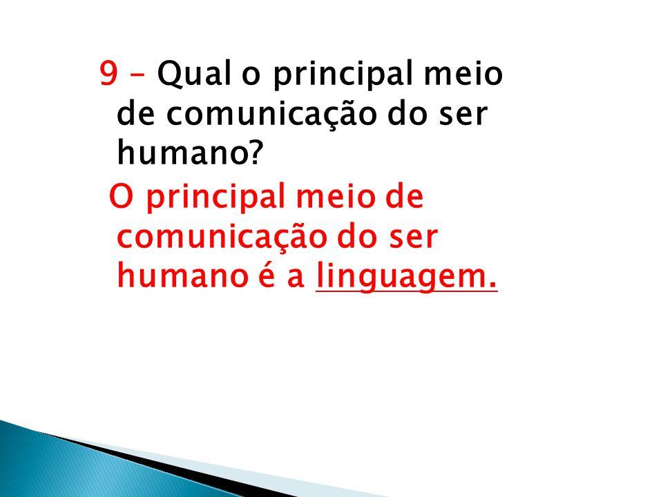 9 – Qual o principal meio de comunicação do ser humano? O principal meio de comunicação do ser humano é a linguagem.