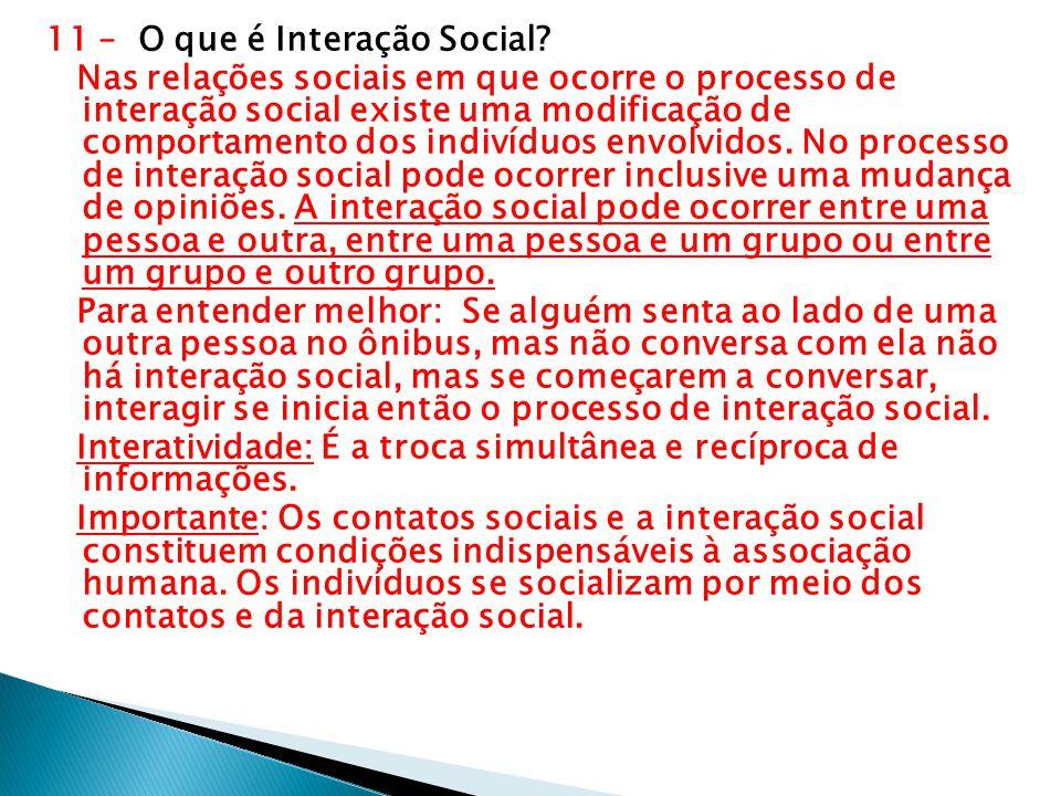 11 – O que é Interação Social? Nas relações sociais em que ocorre o processo de interação social existe uma modificação de comportamento dos indivíduo
