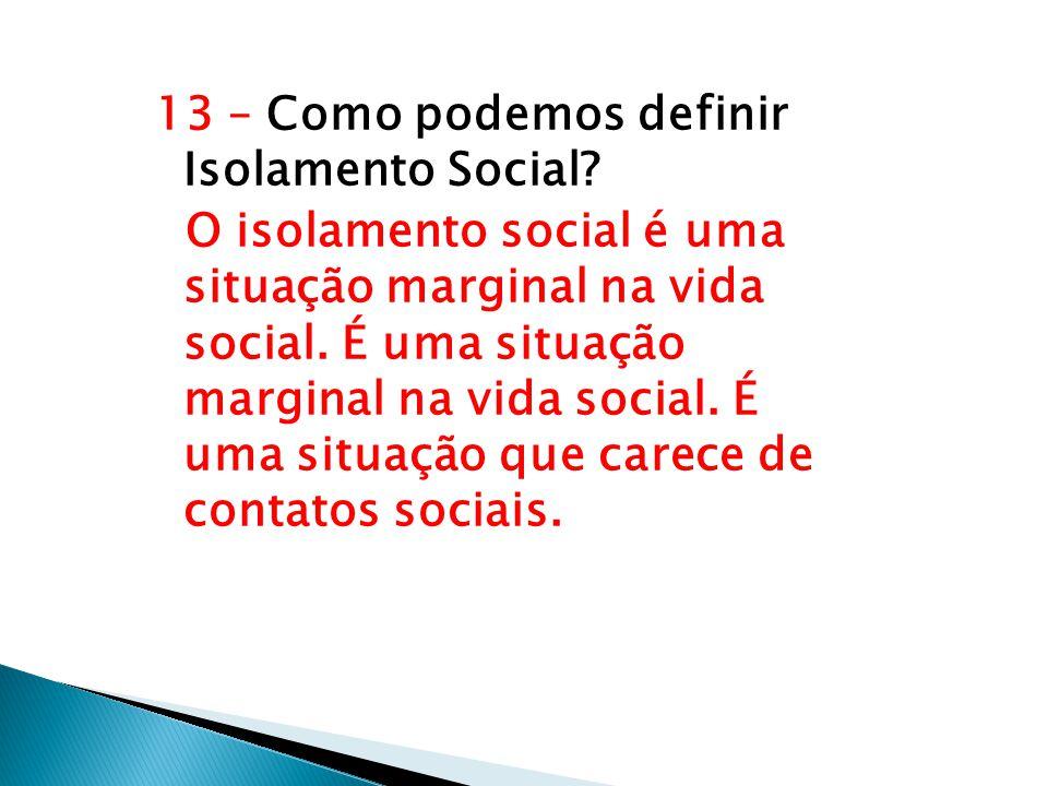 13 – Como podemos definir Isolamento Social? O isolamento social é uma situação marginal na vida social. É uma situação marginal na vida social. É uma