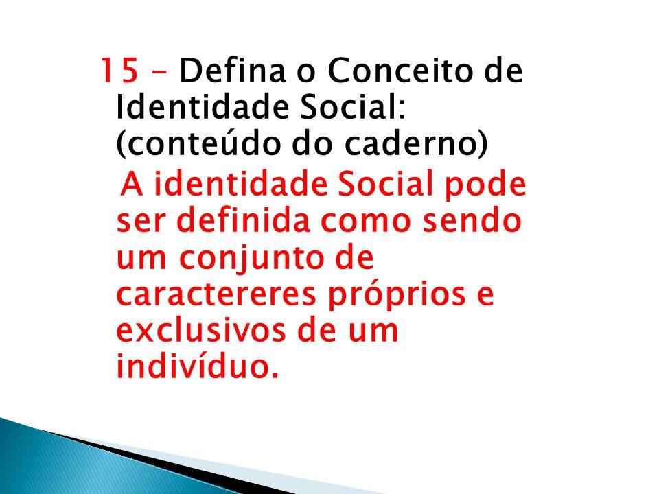 15 – Defina o Conceito de Identidade Social: (conteúdo do caderno) A identidade Social pode ser definida como sendo um conjunto de caractereres próprios e exclusivos de um indivíduo.