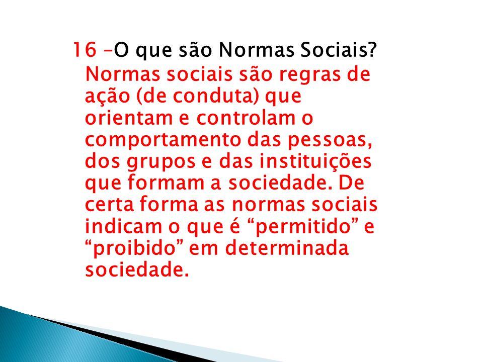 16 –O que são Normas Sociais? Normas sociais são regras de ação (de conduta) que orientam e controlam o comportamento das pessoas, dos grupos e das in