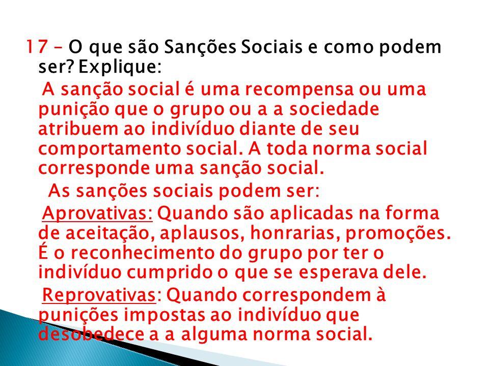 17 – O que são Sanções Sociais e como podem ser? Explique: A sanção social é uma recompensa ou uma punição que o grupo ou a a sociedade atribuem ao in
