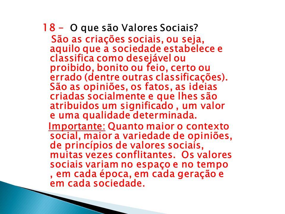 18 – O que são Valores Sociais? São as criações sociais, ou seja, aquilo que a sociedade estabelece e classifica como desejável ou proibido, bonito ou