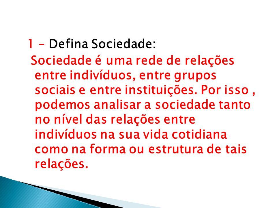 1 – Defina Sociedade: Sociedade é uma rede de relações entre indivíduos, entre grupos sociais e entre instituições. Por isso, podemos analisar a socie