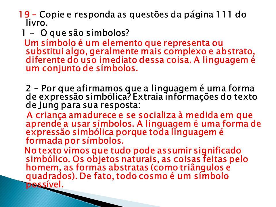 19 – Copie e responda as questões da página 111 do livro. 1 - O que são símbolos? Um símbolo é um elemento que representa ou substitui algo, geralment