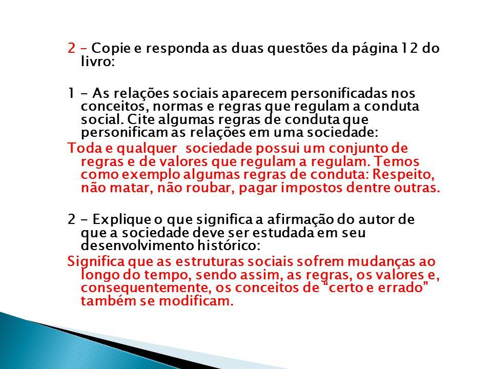 2 – Copie e responda as duas questões da página 12 do livro: 1 - As relações sociais aparecem personificadas nos conceitos, normas e regras que regulam a conduta social.