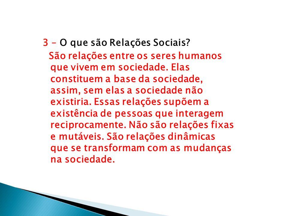 3 – O que são Relações Sociais? São relações entre os seres humanos que vivem em sociedade. Elas constituem a base da sociedade, assim, sem elas a soc