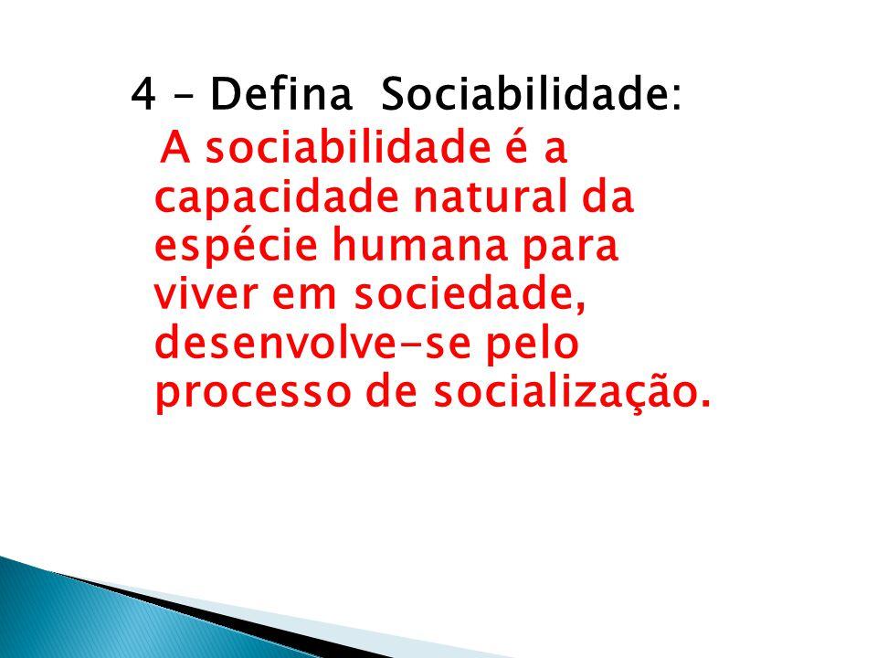 4 – Defina Sociabilidade: A sociabilidade é a capacidade natural da espécie humana para viver em sociedade, desenvolve-se pelo processo de socializaçã