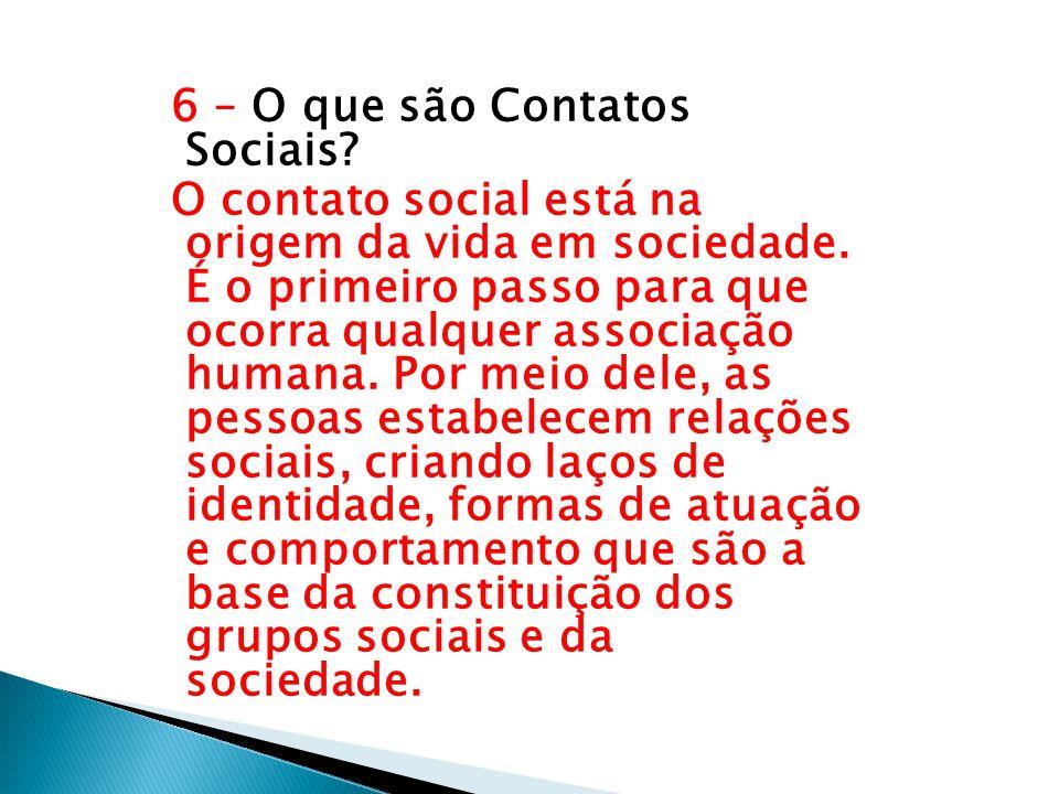6 – O que são Contatos Sociais? O contato social está na origem da vida em sociedade. É o primeiro passo para que ocorra qualquer associação humana. P
