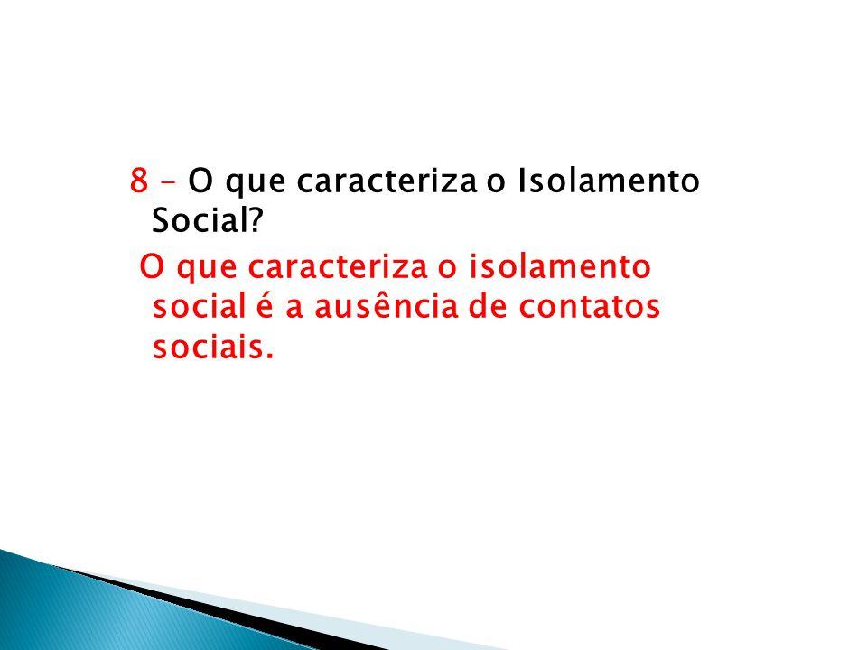 8 – O que caracteriza o Isolamento Social? O que caracteriza o isolamento social é a ausência de contatos sociais.