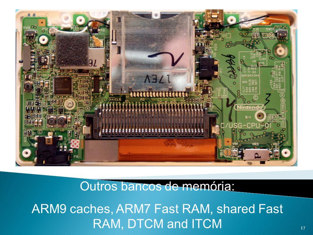 Outros bancos de memória: ARM9 caches, ARM7 Fast RAM, shared Fast RAM, DTCM and ITCM 17