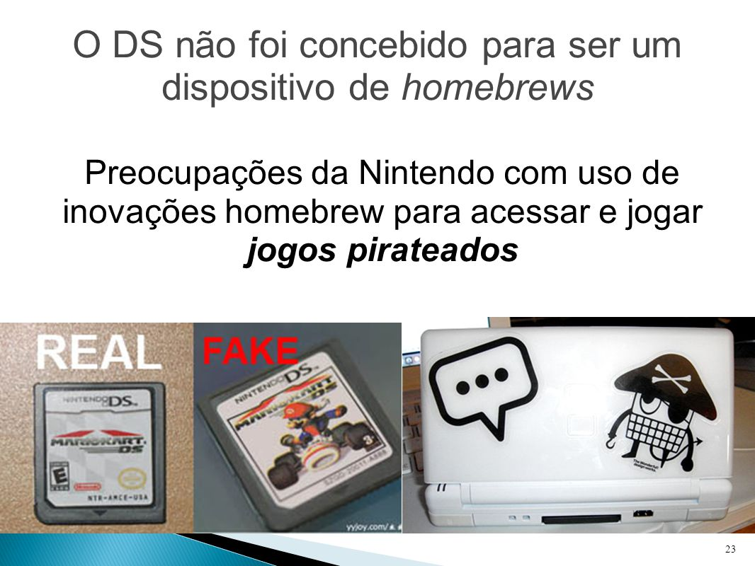 O DS não foi concebido para ser um dispositivo de homebrews Preocupações da Nintendo com uso de inovações homebrew para acessar e jogar jogos pirateados 23
