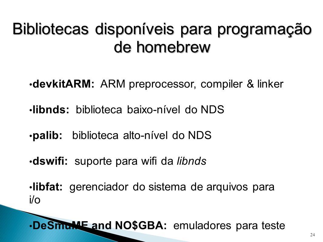 Bibliotecas disponíveis para programação de homebrew • devkitARM: ARM preprocessor, compiler & linker • libnds: biblioteca baixo-nível do NDS • palib: biblioteca alto-nível do NDS • dswifi: suporte para wifi da libnds • libfat: gerenciador do sistema de arquivos para i/o • DeSmuME and NO$GBA: emuladores para teste 24