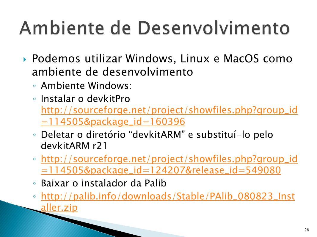  Podemos utilizar Windows, Linux e MacOS como ambiente de desenvolvimento ◦ Ambiente Windows: ◦ Instalar o devkitPro http://sourceforge.net/project/showfiles.php?group_id =114505&package_id=160396 http://sourceforge.net/project/showfiles.php?group_id =114505&package_id=160396 ◦ Deletar o diretório devkitARM e substituí-lo pelo devkitARM r21 ◦ http://sourceforge.net/project/showfiles.php?group_id =114505&package_id=124207&release_id=549080 http://sourceforge.net/project/showfiles.php?group_id =114505&package_id=124207&release_id=549080 ◦ Baixar o instalador da Palib ◦ http://palib.info/downloads/Stable/PAlib_080823_Inst aller.zip http://palib.info/downloads/Stable/PAlib_080823_Inst aller.zip 28