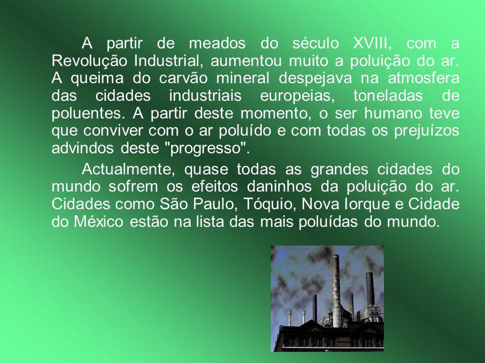A partir de meados do século XVIII, com a Revolução Industrial, aumentou muito a poluição do ar. A queima do carvão mineral despejava na atmosfera das