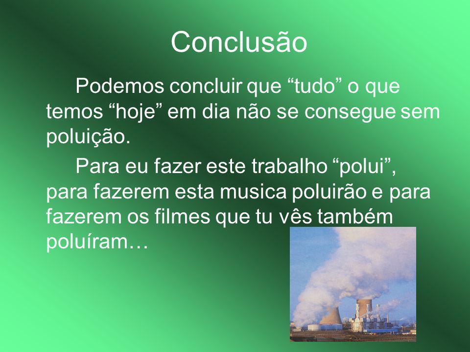 """Conclusão Podemos concluir que """"tudo"""" o que temos """"hoje"""" em dia não se consegue sem poluição. Para eu fazer este trabalho """"polui"""", para fazerem esta m"""