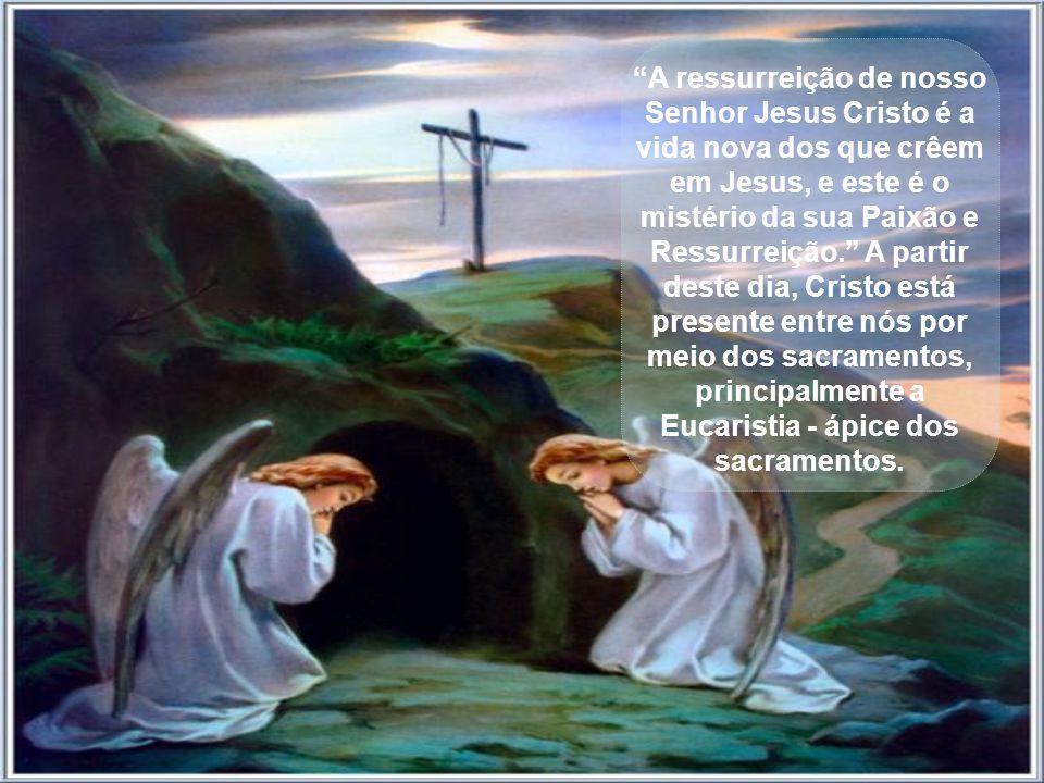 A ressurreição de nosso Senhor Jesus Cristo é a vida nova dos que crêem em Jesus, e este é o mistério da sua Paixão e Ressurreição. A partir deste dia, Cristo está presente entre nós por meio dos sacramentos, principalmente a Eucaristia - ápice dos sacramentos.