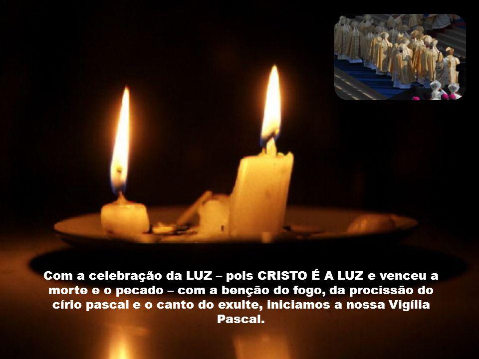 Com a celebração da LUZ – pois CRISTO É A LUZ e venceu a morte e o pecado – com a benção do fogo, da procissão do círio pascal e o canto do exulte, iniciamos a nossa Vigília Pascal.