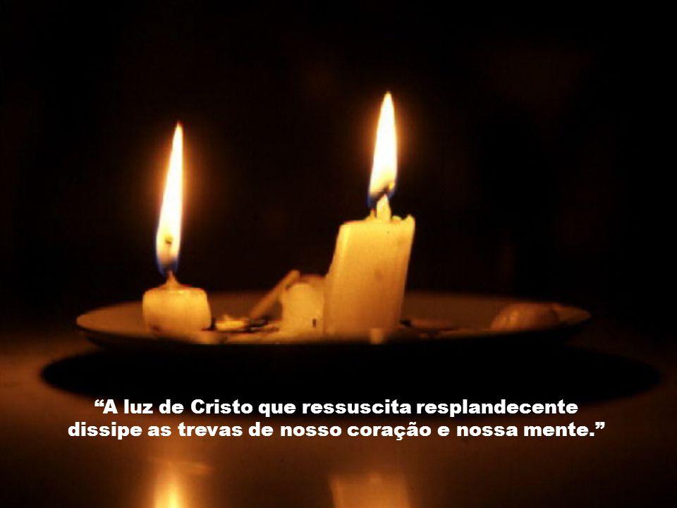 A luz de Cristo que ressuscita resplandecente dissipe as trevas de nosso coração e nossa mente.