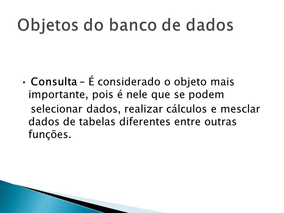 • Consulta – É considerado o objeto mais importante, pois é nele que se podem selecionar dados, realizar cálculos e mesclar dados de tabelas diferentes entre outras funções.