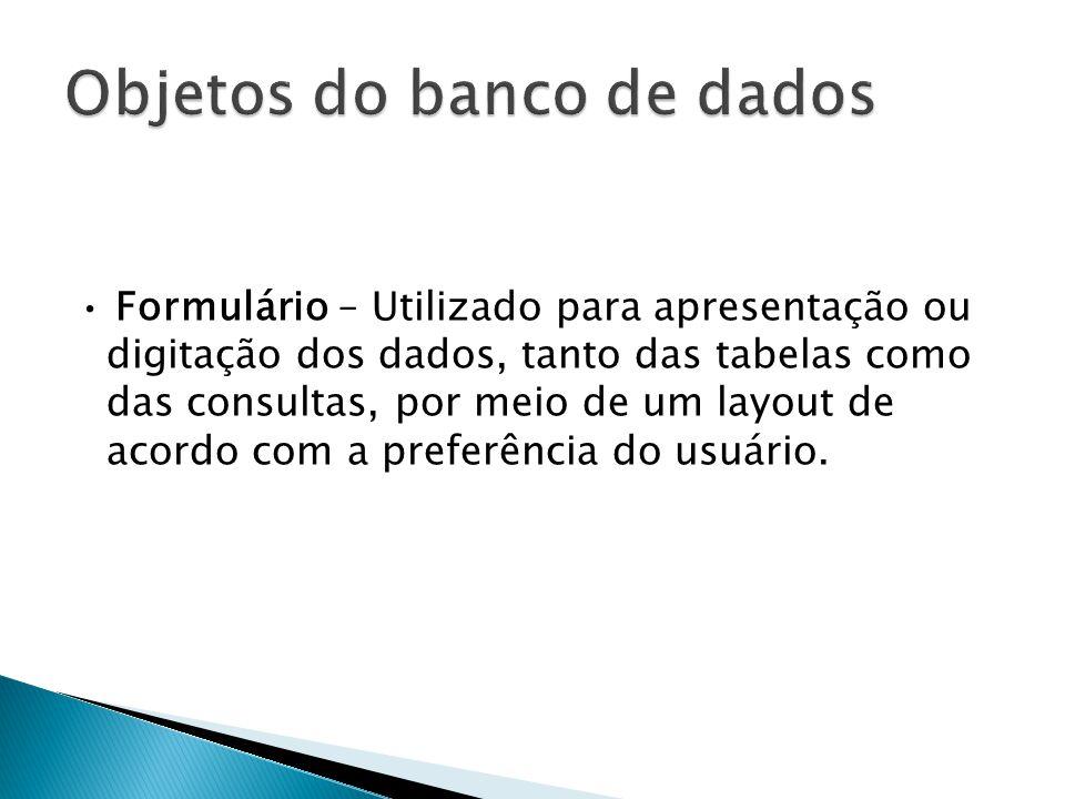 • Formulário – Utilizado para apresentação ou digitação dos dados, tanto das tabelas como das consultas, por meio de um layout de acordo com a preferência do usuário.