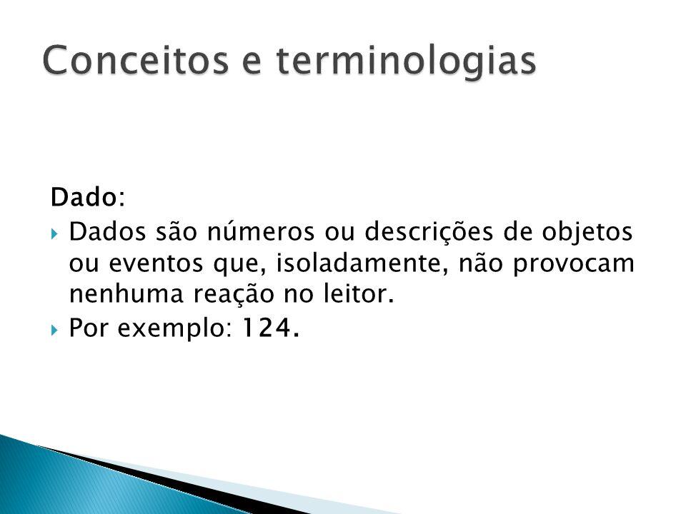 Dado:  Dados são números ou descrições de objetos ou eventos que, isoladamente, não provocam nenhuma reação no leitor.