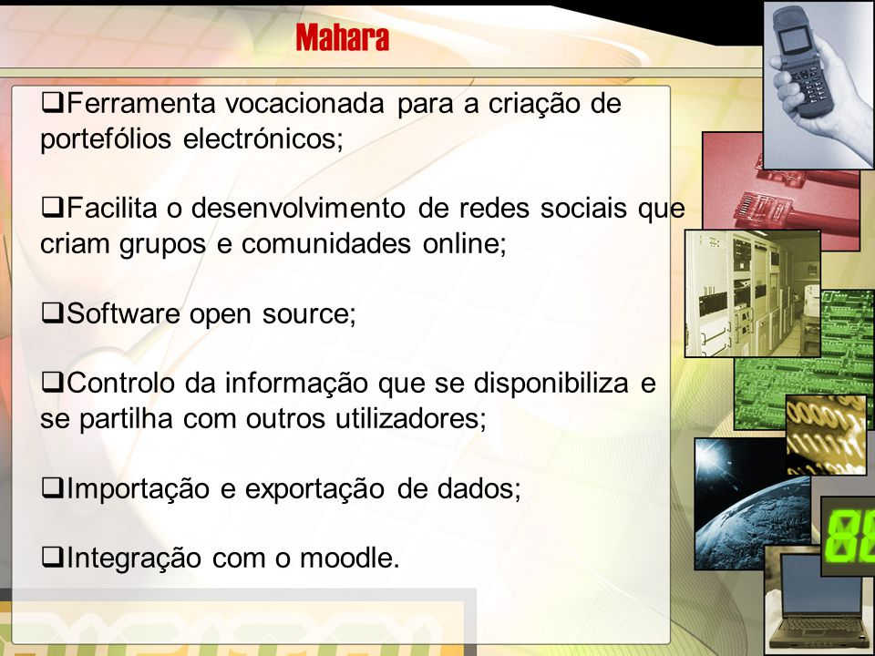 Mahara  Ferramenta vocacionada para a criação de portefólios electrónicos;  Facilita o desenvolvimento de redes sociais que criam grupos e comunidad