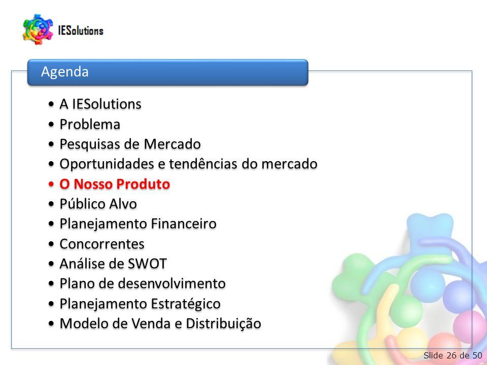 Slide 26 de 50 •A IESolutions •Problema •Pesquisas de Mercado •Oportunidades e tendências do mercado •O Nosso Produto •Público Alvo •Planejamento Financeiro •Concorrentes •Análise de SWOT •Plano de desenvolvimento •Planejamento Estratégico •Modelo de Venda e Distribuição Agenda
