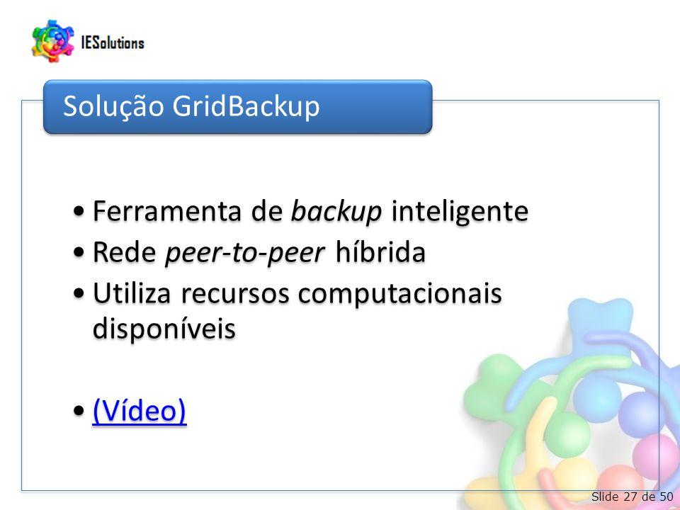 Slide 27 de 50 •Ferramenta de backup inteligente •Rede peer-to-peer híbrida •Utiliza recursos computacionais disponíveis •(Vídeo)(Vídeo) Solução GridBackup