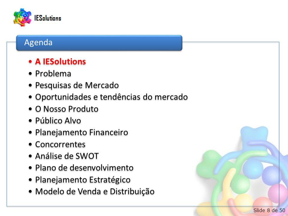 Slide 8 de 50 •A IESolutions •Problema •Pesquisas de Mercado •Oportunidades e tendências do mercado •O Nosso Produto •Público Alvo •Planejamento Financeiro •Concorrentes •Análise de SWOT •Plano de desenvolvimento •Planejamento Estratégico •Modelo de Venda e Distribuição Agenda