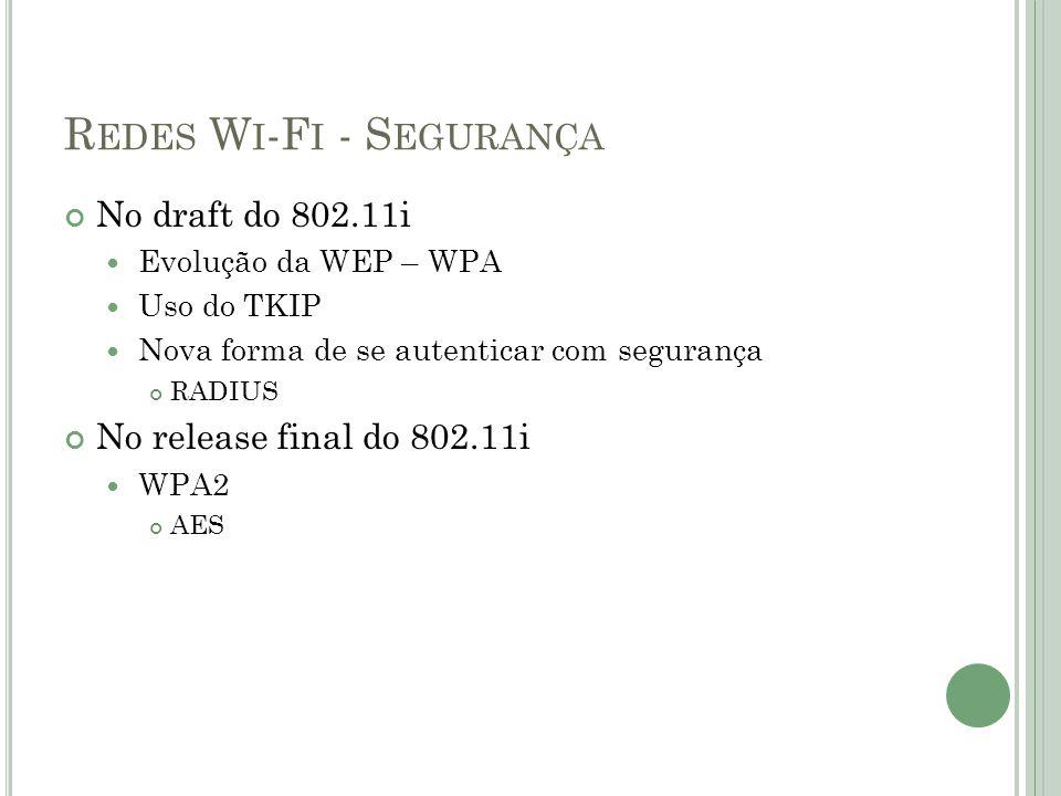 R EDES W I -F I - S EGURANÇA No draft do 802.11i  Evolução da WEP – WPA  Uso do TKIP  Nova forma de se autenticar com segurança RADIUS No release f