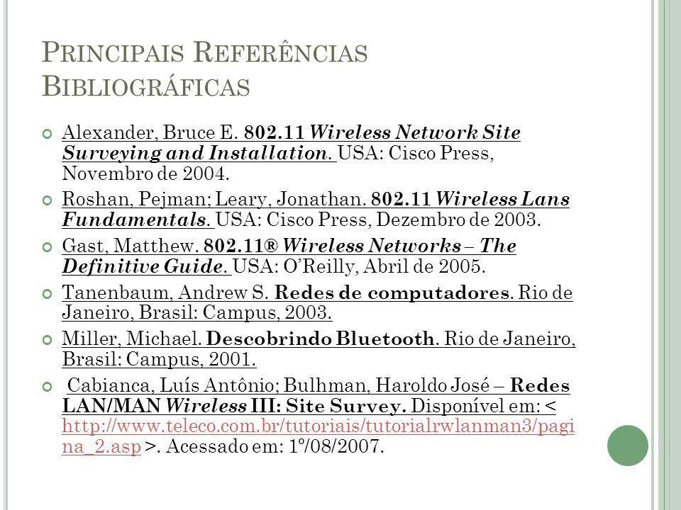 P RINCIPAIS R EFERÊNCIAS B IBLIOGRÁFICAS Alexander, Bruce E. 802.11 Wireless Network Site Surveying and Installation. USA: Cisco Press, Novembro de 20
