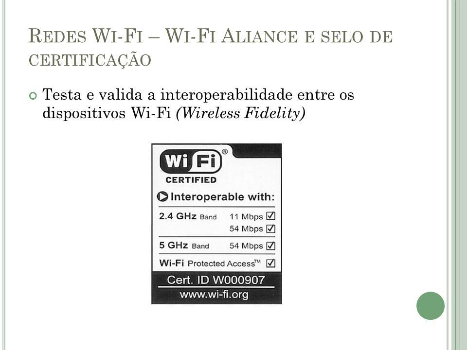 R EDES W I -F I – W I -F I A LIANCE E SELO DE CERTIFICAÇÃO Testa e valida a interoperabilidade entre os dispositivos Wi-Fi (Wireless Fidelity)