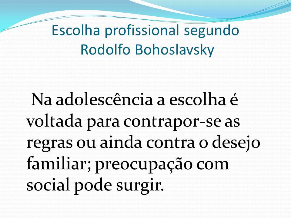 Escolha profissional segundo Rodolfo Bohoslavsky Na adolescência a escolha é voltada para contrapor-se as regras ou ainda contra o desejo familiar; pr
