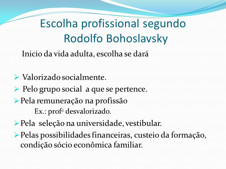 Escolha profissional segundo Rodolfo Bohoslavsky Inicio da vida adulta, escolha se dará  Valorizado socialmente.  Pelo grupo social a que se pertenc