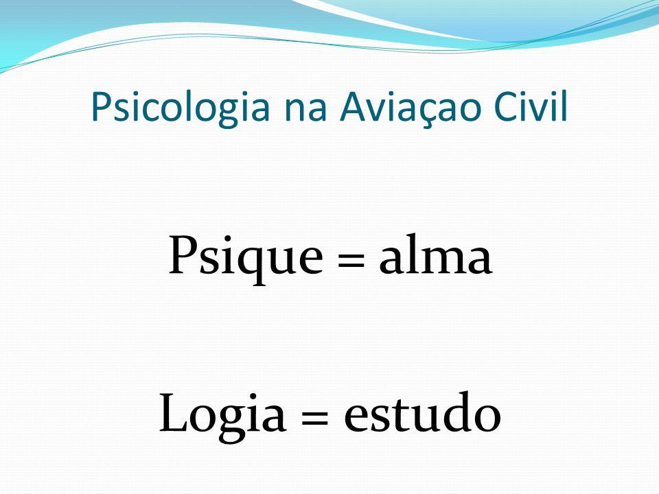 Psicologia na Aviaçao Civil Psique = alma Logia = estudo