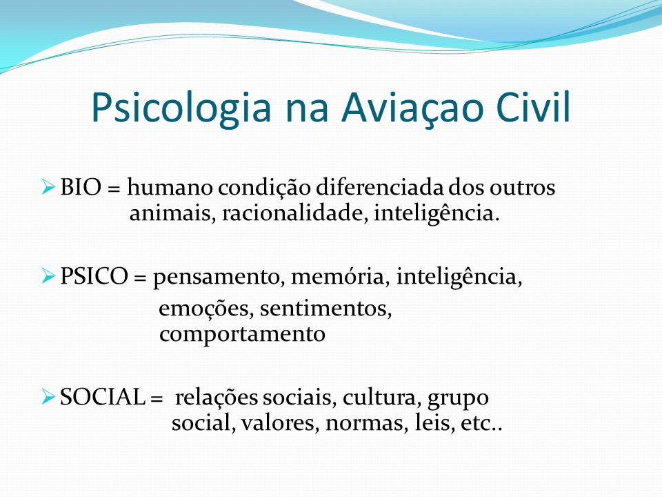 Psicologia na Aviaçao Civil  BIO = humano condição diferenciada dos outros animais, racionalidade, inteligência.  PSICO = pensamento, memória, intel