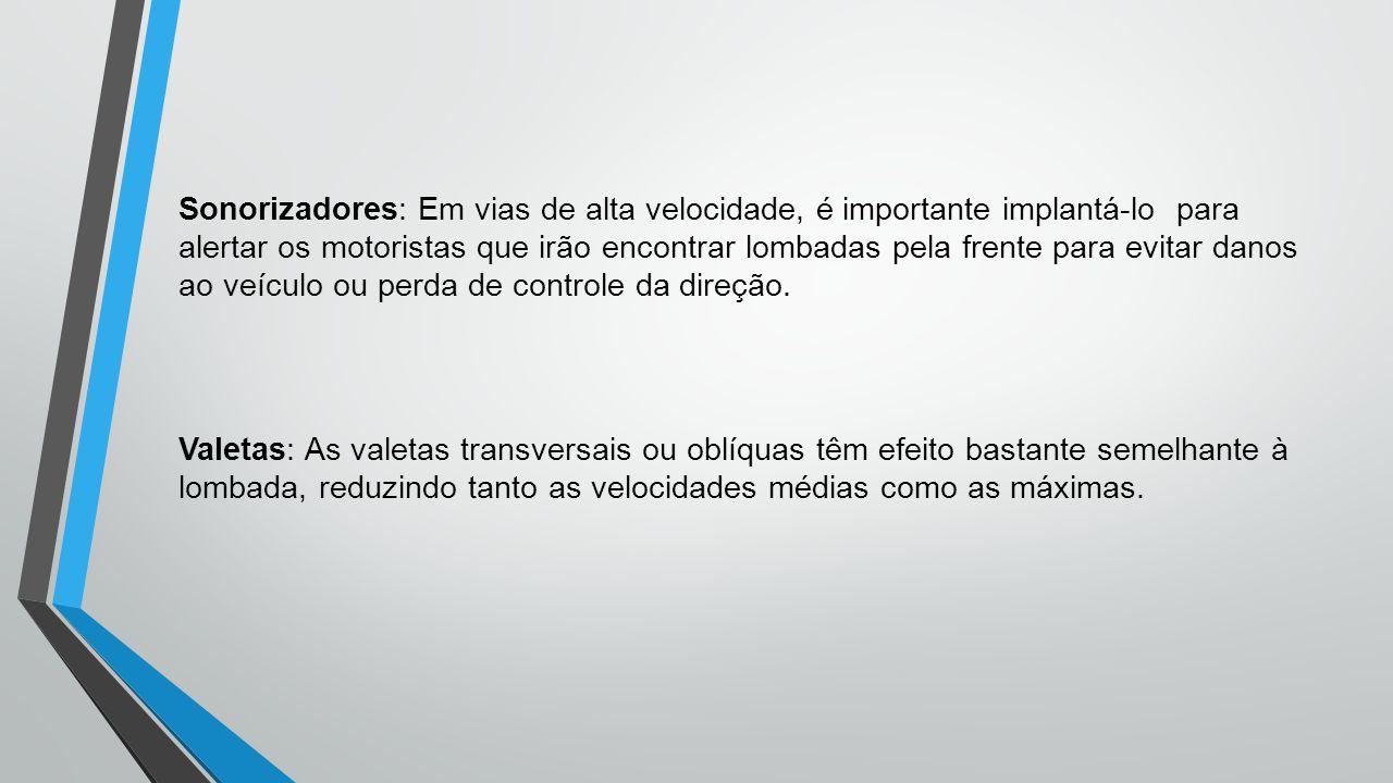Sonorizadores: Em vias de alta velocidade, é importante implantá-lo para alertar os motoristas que irão encontrar lombadas pela frente para evitar danos ao veículo ou perda de controle da direção.