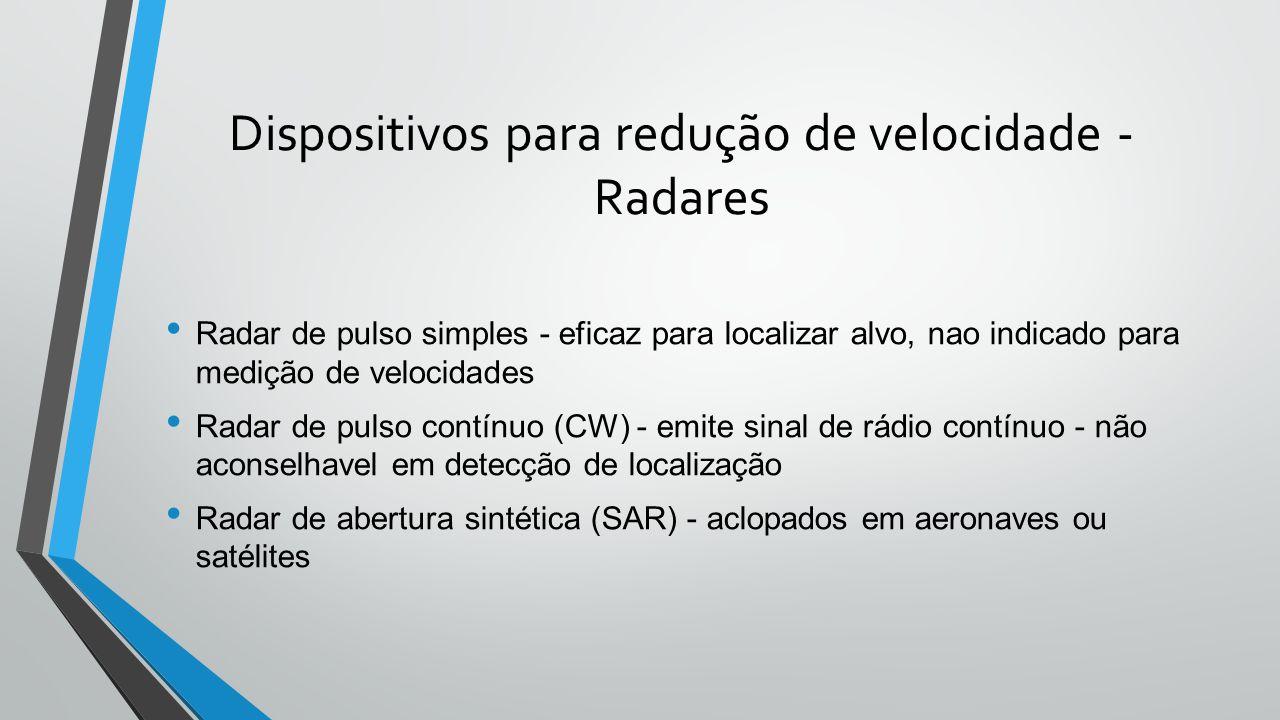Dispositivos para redução de velocidade - Radares • Radar de pulso simples - eficaz para localizar alvo, nao indicado para medição de velocidades • Radar de pulso contínuo (CW) - emite sinal de rádio contínuo - não aconselhavel em detecção de localização • Radar de abertura sintética (SAR) - aclopados em aeronaves ou satélites