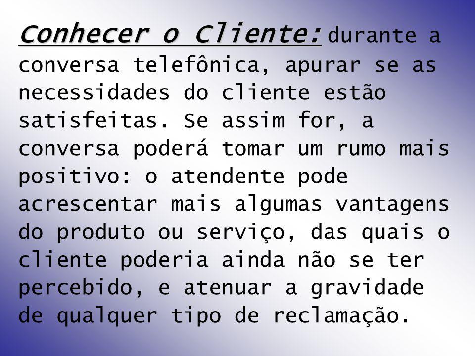 Conhecer o Cliente: Conhecer o Cliente: durante a conversa telefônica, apurar se as necessidades do cliente estão satisfeitas.